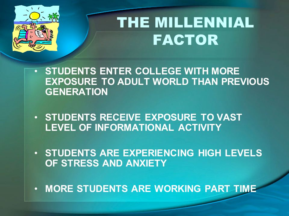 THE MILLENNIAL FACTOR STUDENTS ENTER COLLEGE WITH MORE EXPOSURE TO ADULT WORLD THAN PREVIOUS GENERATION STUDENTS RECEIVE EXPOSURE TO VAST LEVEL OF INF