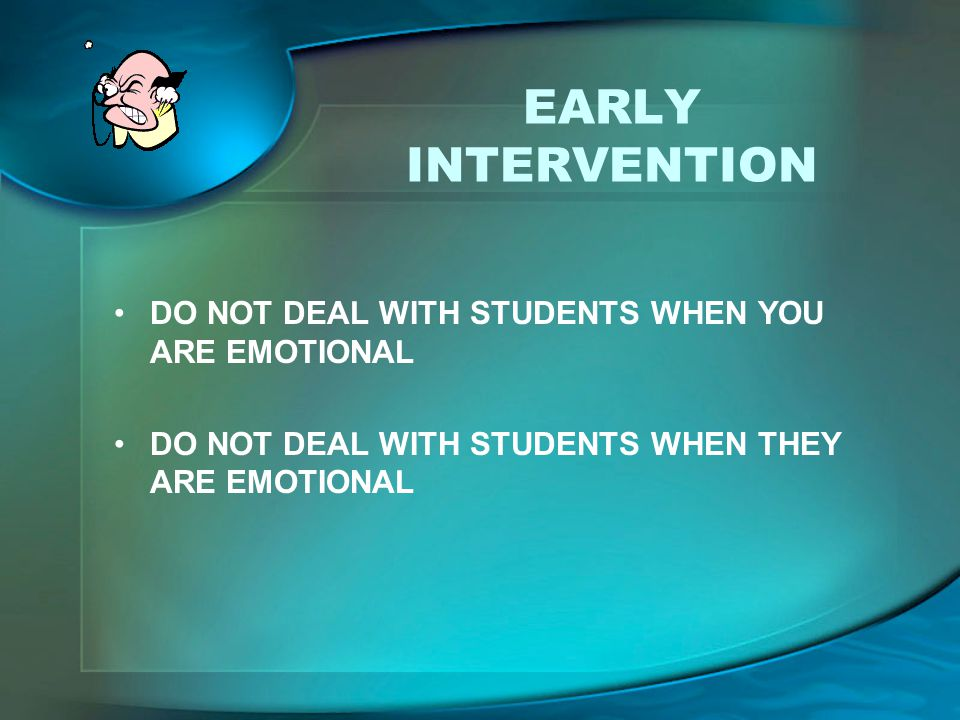 EARLY INTERVENTION DO NOT DEAL WITH STUDENTS WHEN YOU ARE EMOTIONAL DO NOT DEAL WITH STUDENTS WHEN THEY ARE EMOTIONAL