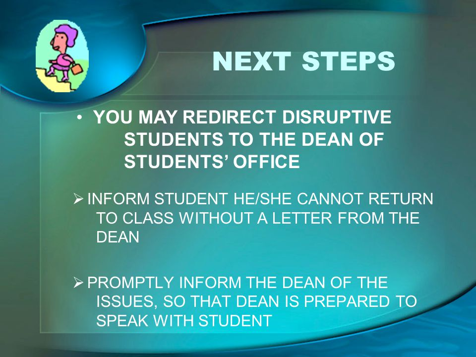 NEXT STEPS  INFORM STUDENT HE/SHE CANNOT RETURN TO CLASS WITHOUT A LETTER FROM THE DEAN  PROMPTLY INFORM THE DEAN OF THE ISSUES, SO THAT DEAN IS PRE