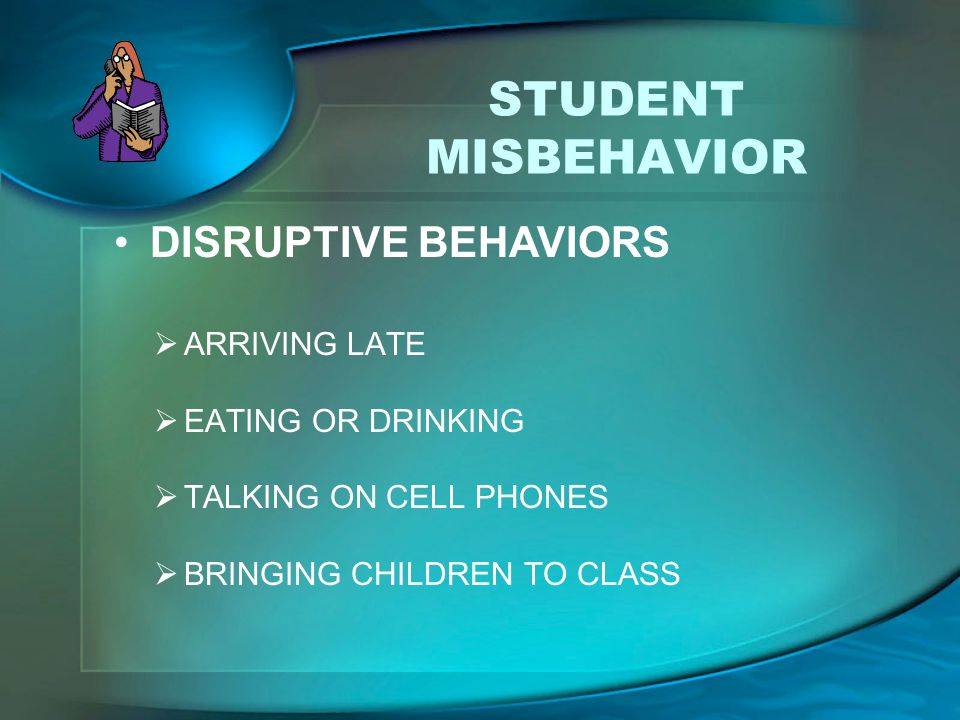 STUDENT MISBEHAVIOR  ARRIVING LATE  EATING OR DRINKING  TALKING ON CELL PHONES  BRINGING CHILDREN TO CLASS DISRUPTIVE BEHAVIORS