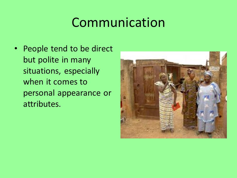 Communication The Togolese are seldom direct or state exactly what they mean.