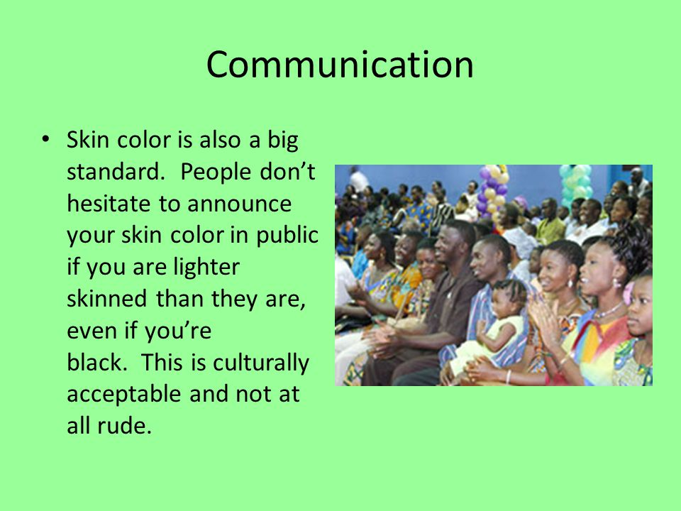 Communication People tend to be direct but polite in many situations, especially when it comes to personal appearance or attributes.