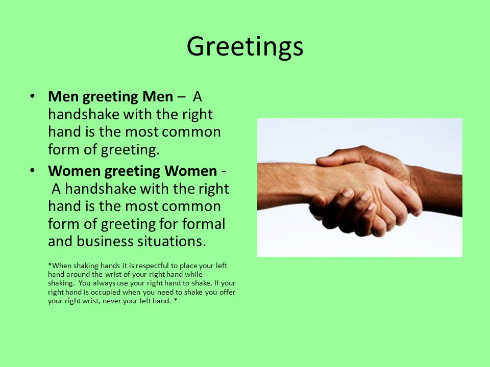 Greetings Men greeting Men – A handshake with the right hand is the most common form of greeting.