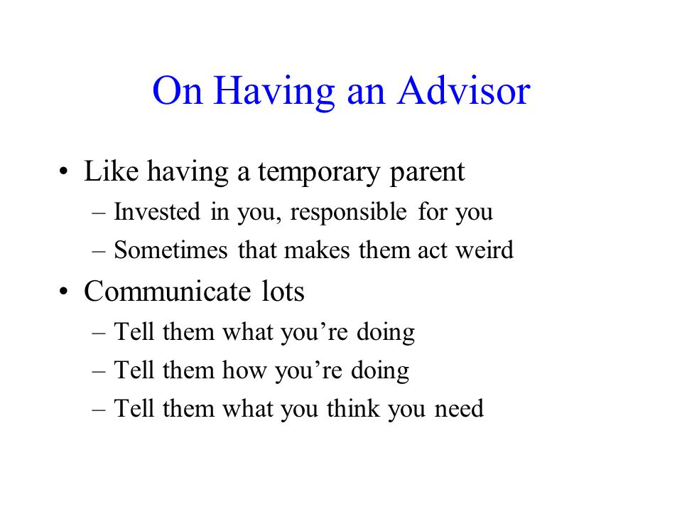 On Having an Advisor Like having a temporary parent –Invested in you, responsible for you –Sometimes that makes them act weird Communicate lots –Tell