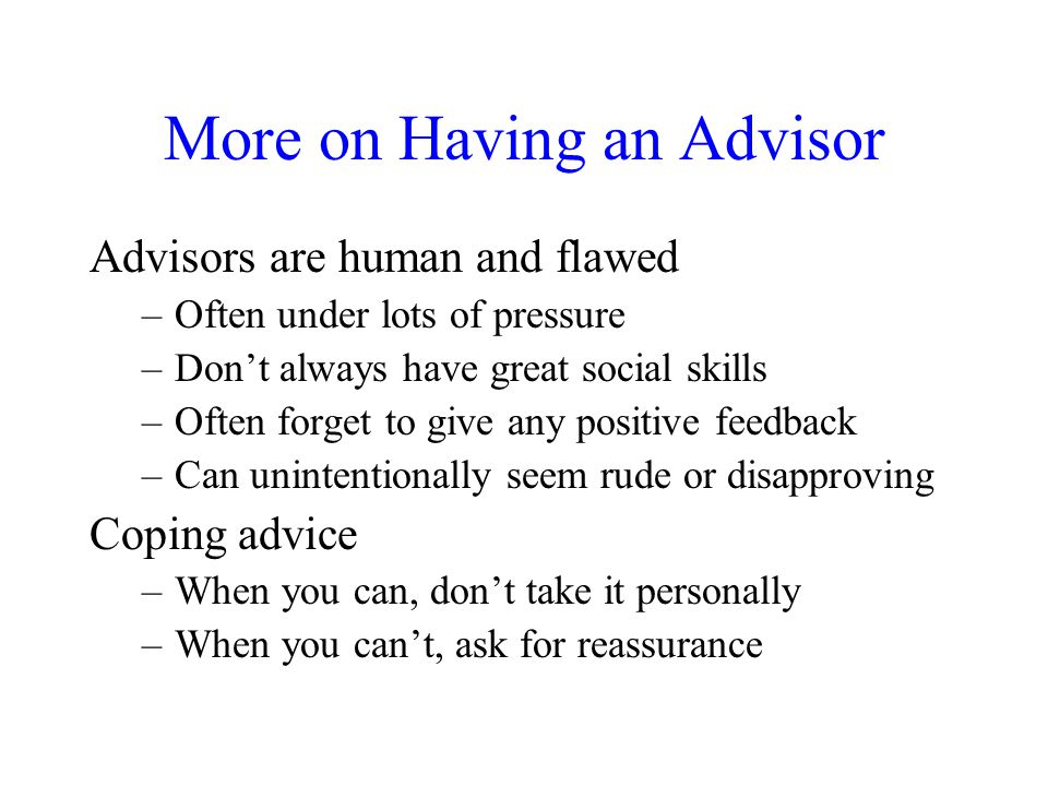 More on Having an Advisor Advisors are human and flawed –Often under lots of pressure –Don't always have great social skills –Often forget to give any