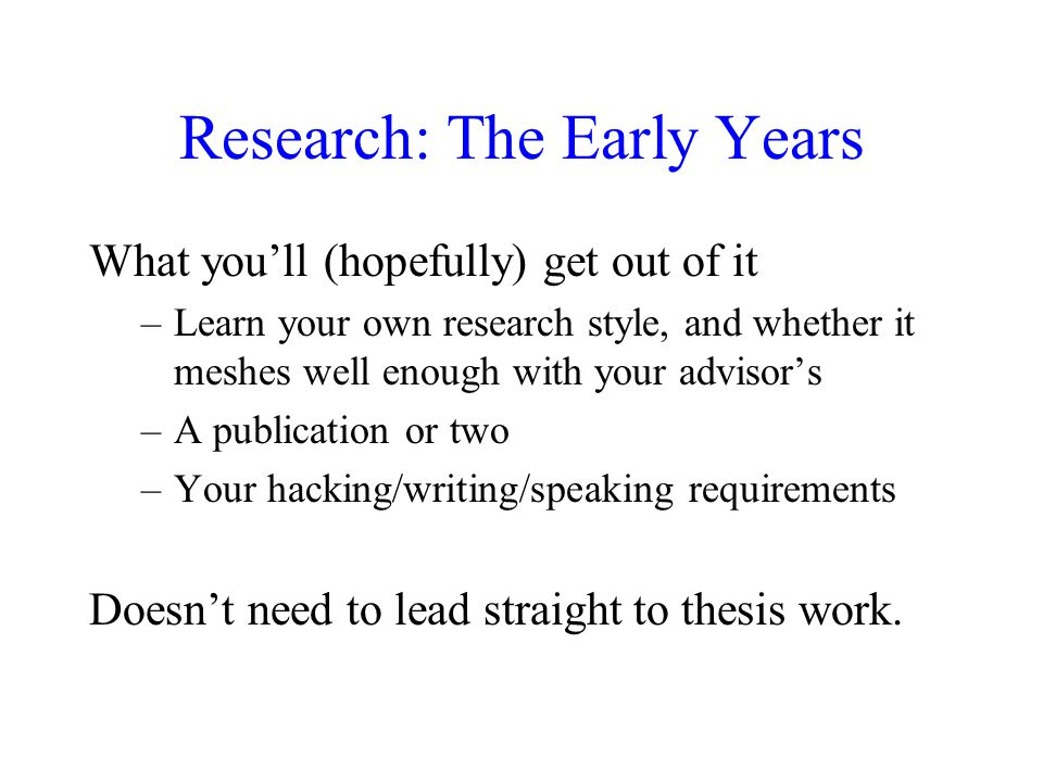 Research: The Early Years What you'll (hopefully) get out of it –Learn your own research style, and whether it meshes well enough with your advisor's