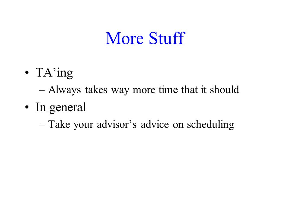 More Stuff TA'ing –Always takes way more time that it should In general –Take your advisor's advice on scheduling