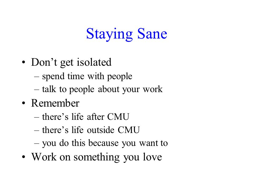 Staying Sane Don't get isolated –spend time with people –talk to people about your work Remember –there's life after CMU –there's life outside CMU –yo