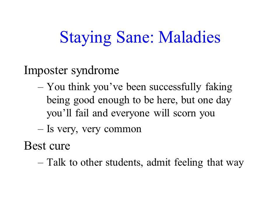 Staying Sane: Maladies Imposter syndrome –You think you've been successfully faking being good enough to be here, but one day you'll fail and everyone