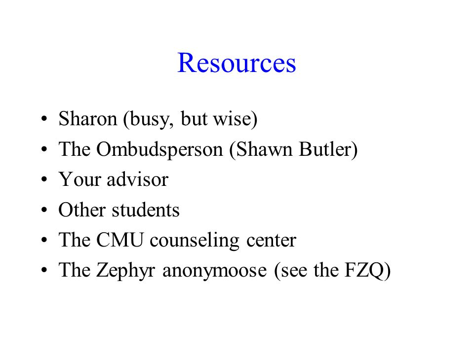 Resources Sharon (busy, but wise) The Ombudsperson (Shawn Butler) Your advisor Other students The CMU counseling center The Zephyr anonymoose (see the