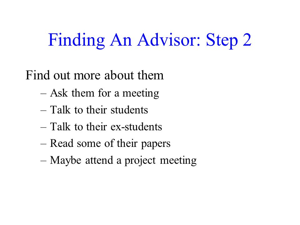 Finding An Advisor: Step 2 Find out more about them –Ask them for a meeting –Talk to their students –Talk to their ex-students –Read some of their pap
