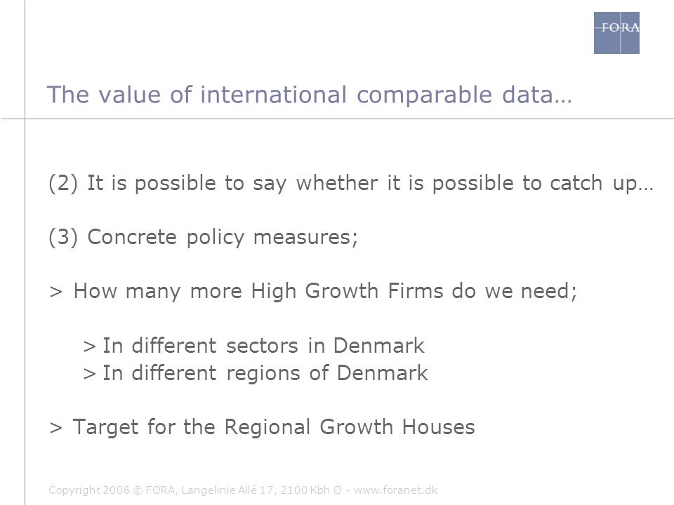 Copyright 2006 © FORA, Langelinie Allé 17, 2100 Kbh Ø - www.foranet.dk (2) It is possible to say whether it is possible to catch up… (3) Concrete policy measures; >How many more High Growth Firms do we need; >In different sectors in Denmark >In different regions of Denmark >Target for the Regional Growth Houses The value of international comparable data…