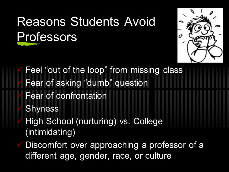 Reasons Students Avoid Professors Feel out of the loop from missing class Fear of asking dumb question Fear of confrontation Shyness High School (nurturing) vs.