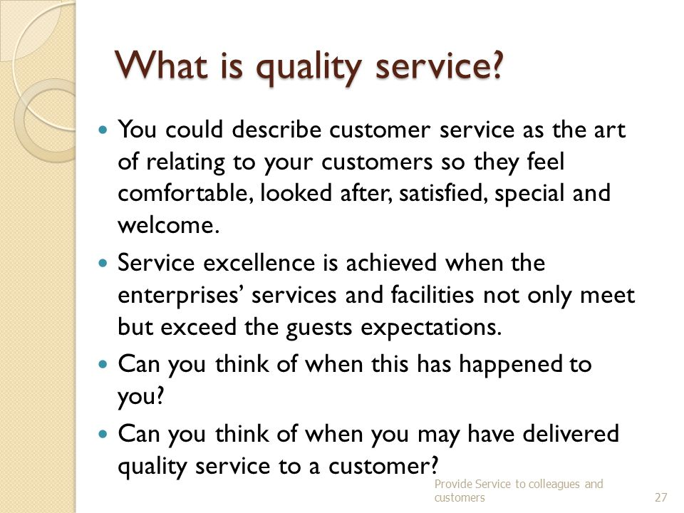 Customer Service Skills include Meeting customer requirements Demonstrating communication skills – listening and questioning techniques Handling customer requests and complaints Developing a rapport Promoting suitable products and service to enhance experience To deliver quality service we must also demonstrate appropriate work ethics and behaviour.