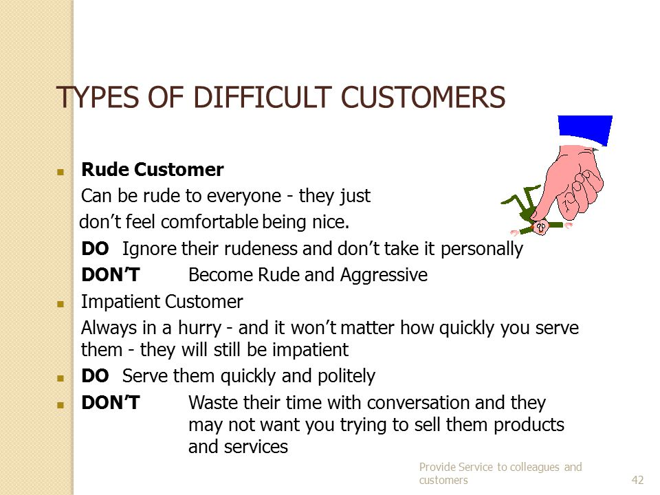 Provide Service to colleagues and customers41 HOW CAN A CUSTOMER BE DIFFICULT.