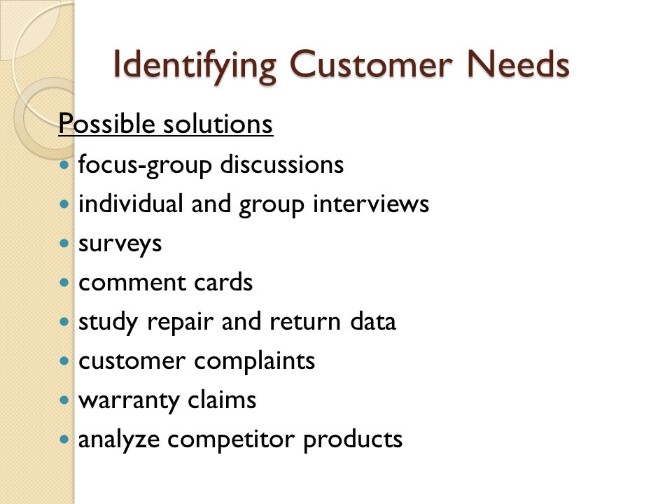 Methods to Collect Customer Satisfaction Data Negative Feedback Analysis ◦ customer complaints, warranty claims, repair records… ◦ focus on problems ◦ concern: many dissatisfied customers do not complain (1/20 complain).