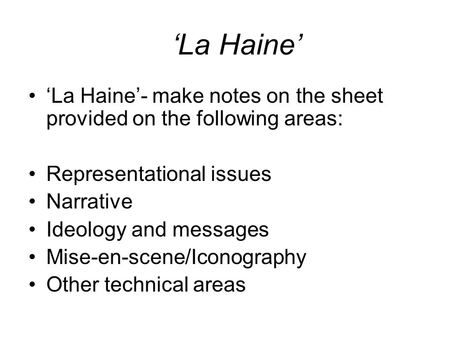 'La Haine' 'La Haine'- make notes on the sheet provided on the following areas: Representational issues Narrative Ideology and messages Mise-en-scene/Iconography Other technical areas