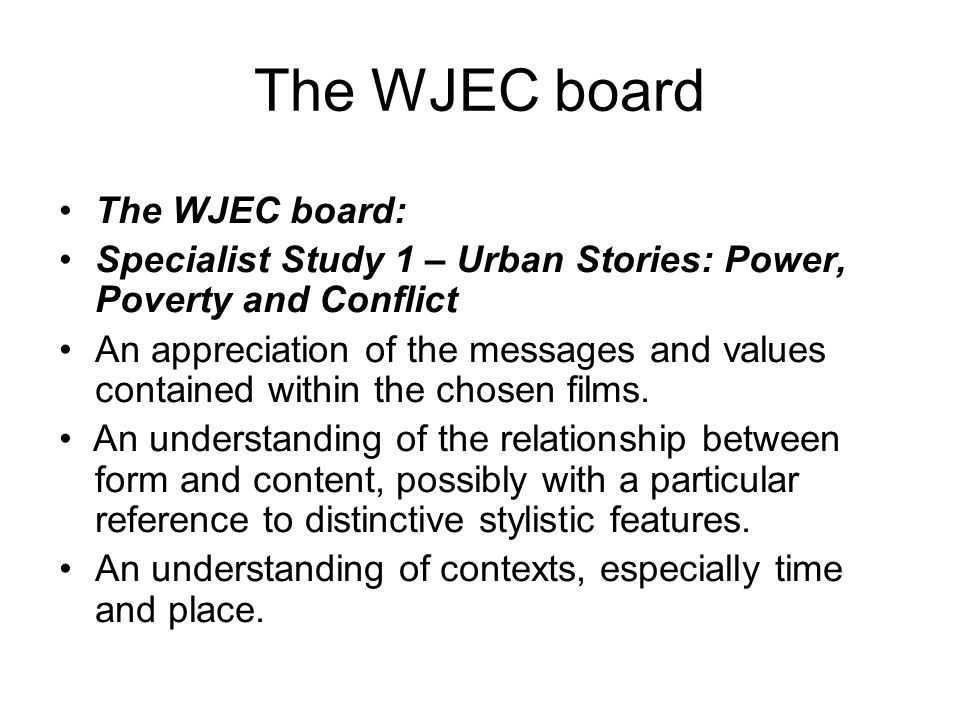 The WJEC board The WJEC board: Specialist Study 1 – Urban Stories: Power, Poverty and Conflict An appreciation of the messages and values contained within the chosen films.