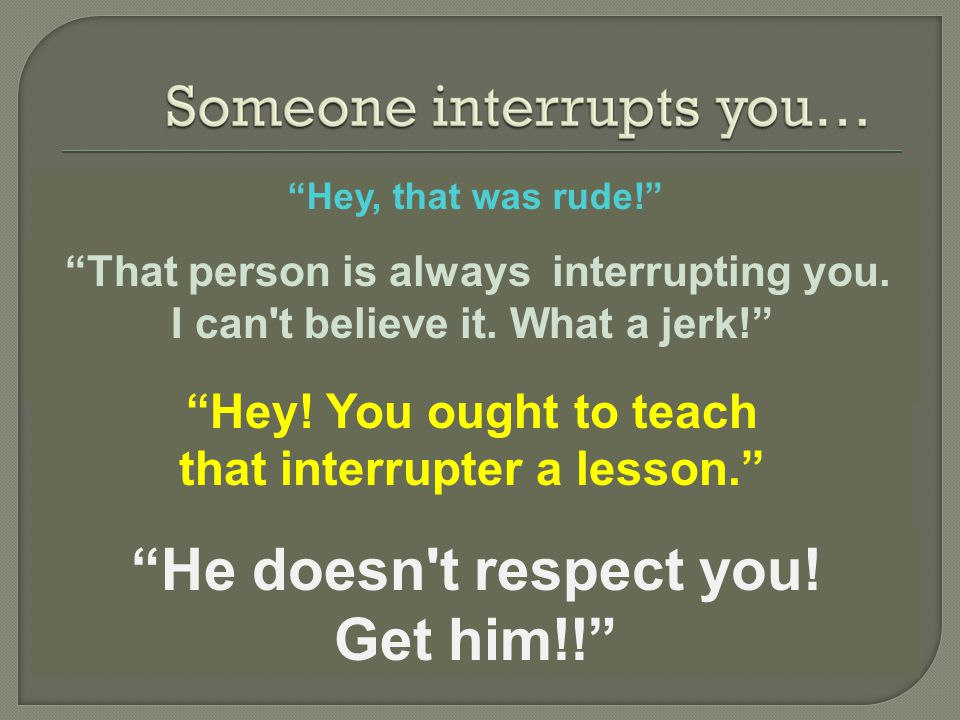 Hey, that was rude! That person is always interrupting you.