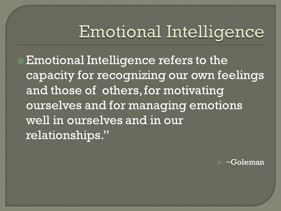  Emotional Intelligence refers to the capacity for recognizing our own feelings and those of others, for motivating ourselves and for managing emotions well in ourselves and in our relationships.  ~Goleman