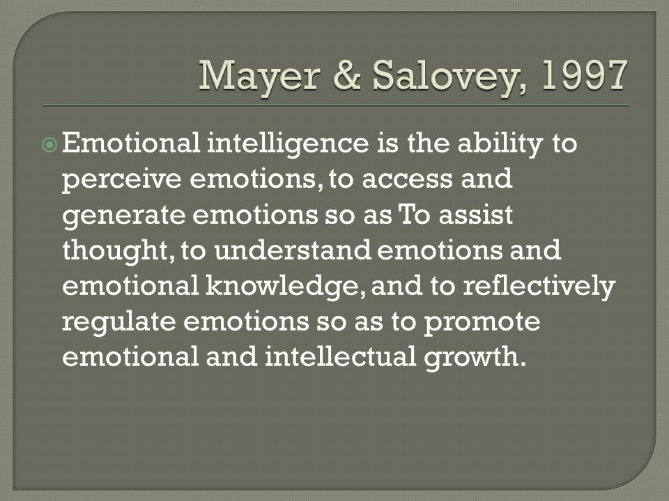 Emotional intelligence is the ability to perceive emotions, to access and generate emotions so as To assist thought, to understand emotions and emotional knowledge, and to reflectively regulate emotions so as to promote emotional and intellectual growth.