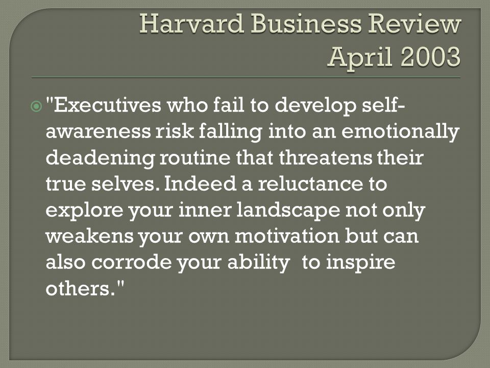  Executives who fail to develop self- awareness risk falling into an emotionally deadening routine that threatens their true selves.