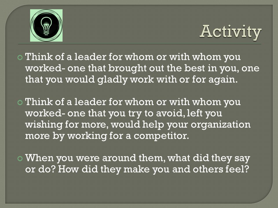 Think of a leader for whom or with whom you worked- one that brought out the best in you, one that you would gladly work with or for again.