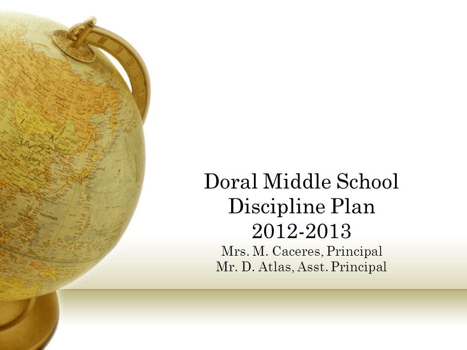 Doral Middle School Discipline Plan 2012-2013 Mrs. M. Caceres, Principal Mr. D. Atlas, Asst. Principal