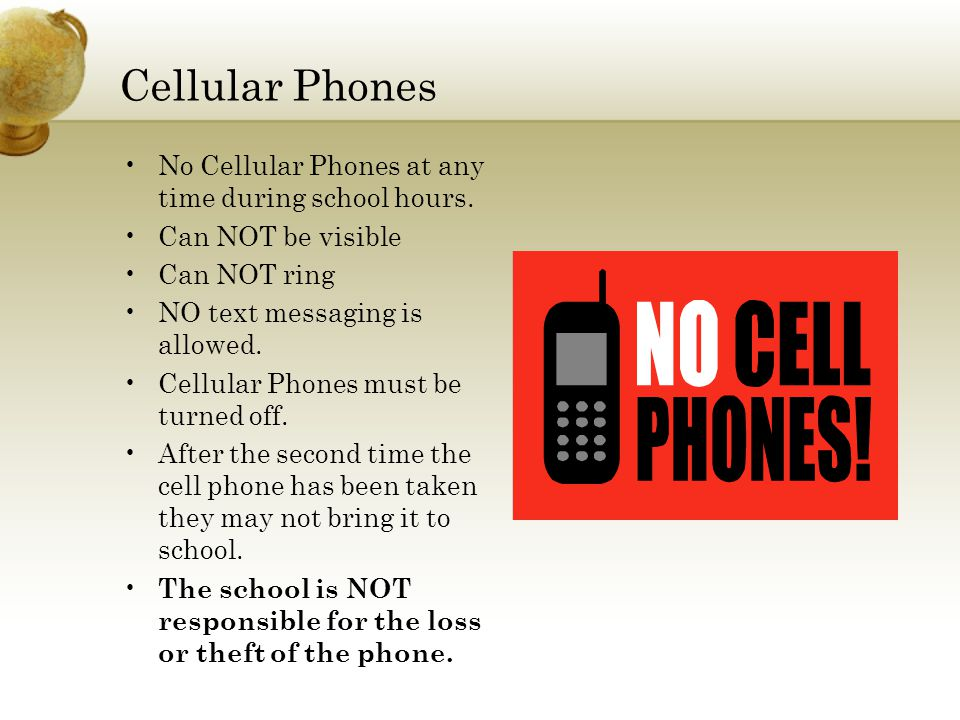 Cellular Phones No Cellular Phones at any time during school hours. Can NOT be visible Can NOT ring NO text messaging is allowed. Cellular Phones must