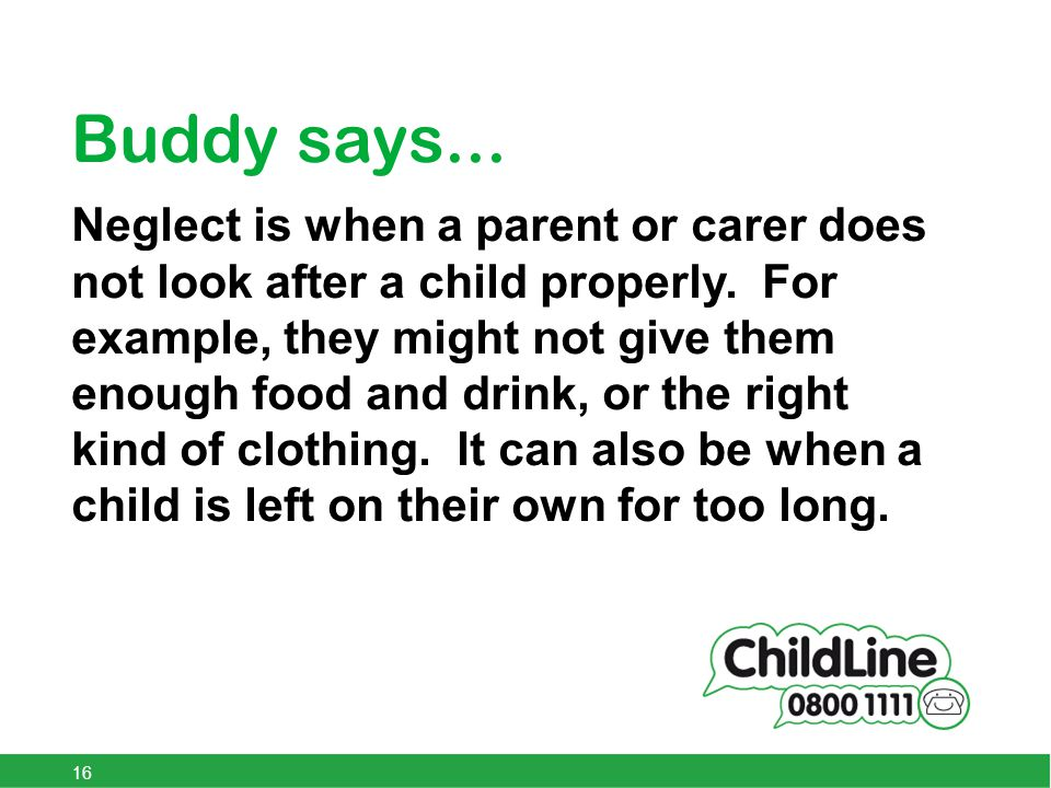 Buddy says... Neglect is when a parent or carer does not look after a child properly.