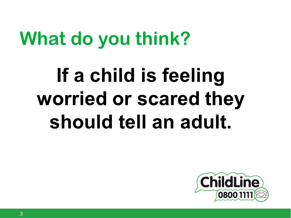 What do you think If a child is feeling worried or scared they should tell an adult. 3