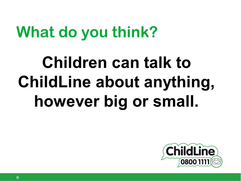 What do you think Children can talk to ChildLine about anything, however big or small. 6