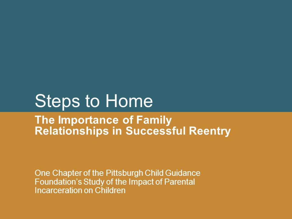 Steps to Home The Importance of Family Relationships in Successful Reentry One Chapter of the Pittsburgh Child Guidance Foundation's Study of the Impa