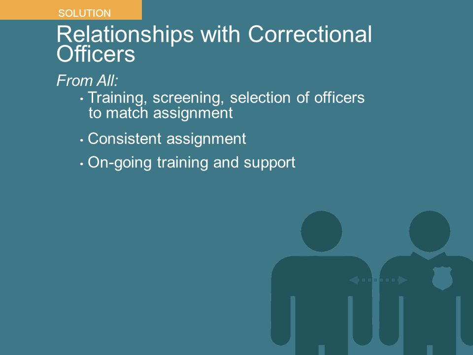 Relationships with Correctional Officers From All: SOLUTION Consistent assignment On-going training and support Training, screening, selection of offi