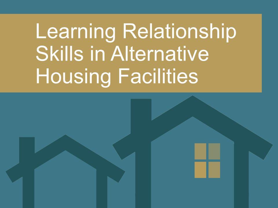 Learning Relationship Skills in Alternative Housing Facilities