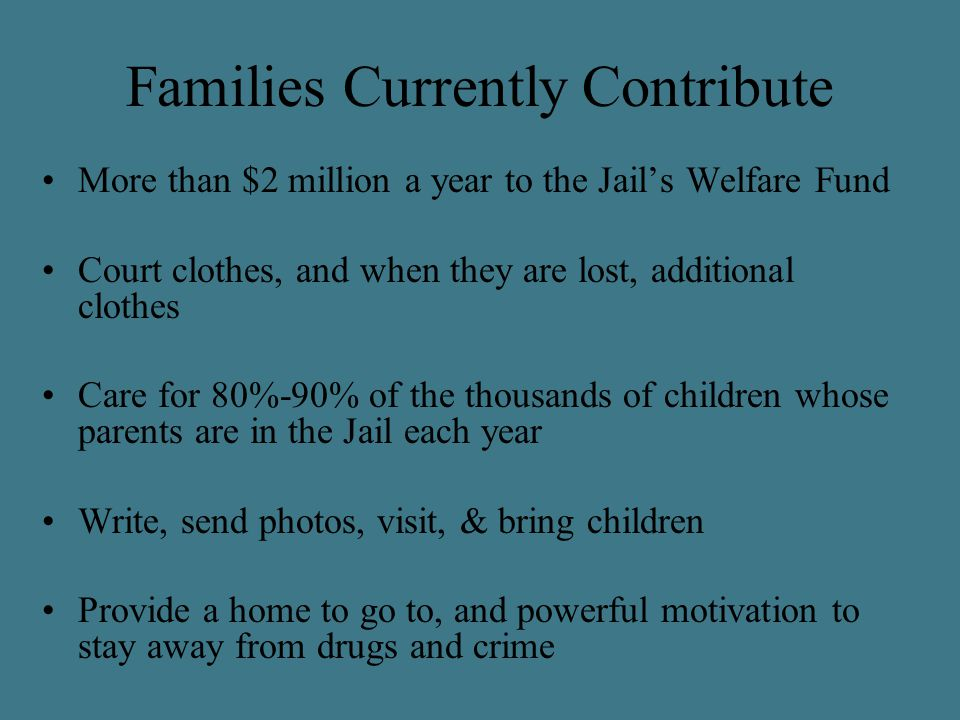 Families Currently Contribute More than $2 million a year to the Jail's Welfare Fund Court clothes, and when they are lost, additional clothes Care for 80%-90% of the thousands of children whose parents are in the Jail each year Write, send photos, visit, & bring children Provide a home to go to, and powerful motivation to stay away from drugs and crime