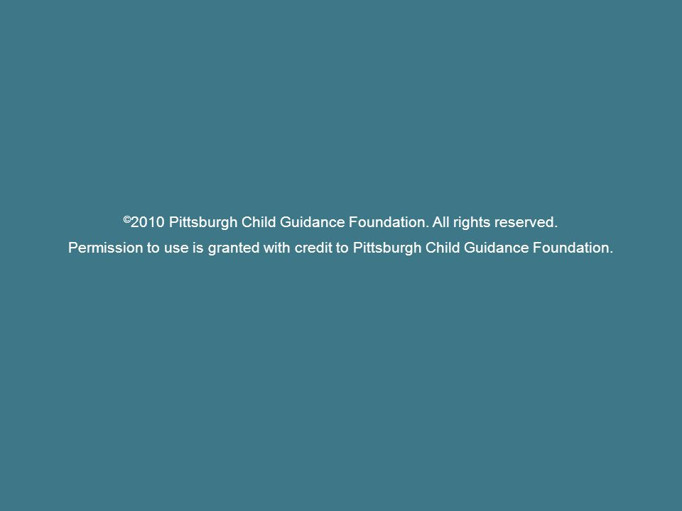 © 2010 Pittsburgh Child Guidance Foundation. All rights reserved.