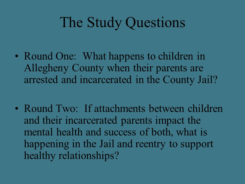 The Study Questions Round One: What happens to children in Allegheny County when their parents are arrested and incarcerated in the County Jail? Round