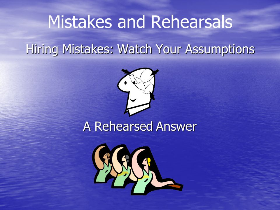 Mistakes and Rehearsals Hiring Mistakes: Watch Your Assumptions A Rehearsed Answer