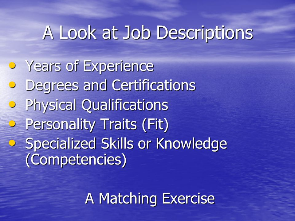 A Look at Job Descriptions Years of Experience Years of Experience Degrees and Certifications Degrees and Certifications Physical Qualifications Physical Qualifications Personality Traits (Fit) Personality Traits (Fit) Specialized Skills or Knowledge (Competencies) Specialized Skills or Knowledge (Competencies) A Matching Exercise