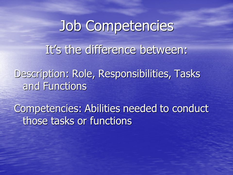 Job Competencies It's the difference between: Description: Role, Responsibilities, Tasks and Functions Competencies: Abilities needed to conduct those tasks or functions