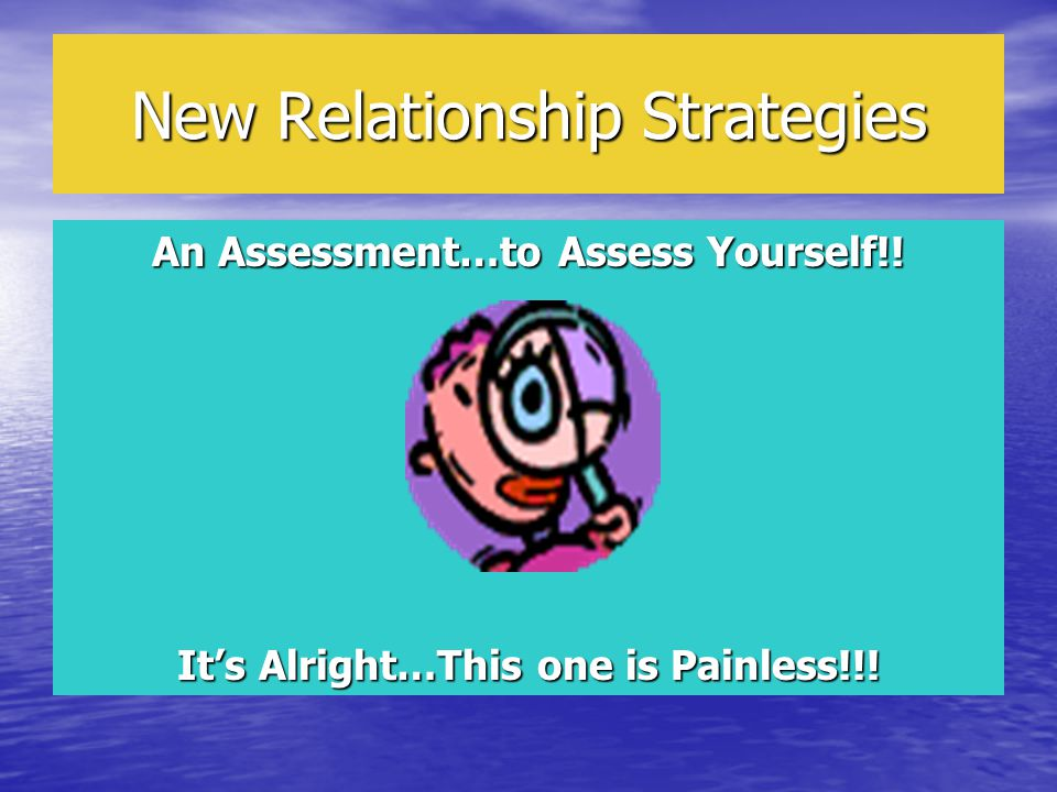 New Relationship Strategies An Assessment…to Assess Yourself!! It's Alright…This one is Painless!!!