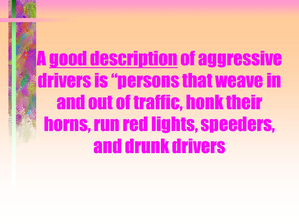 "A good description of aggressive drivers is ""persons that weave in and out of traffic, honk their horns, run red lights, speeders, and drunk drivers"
