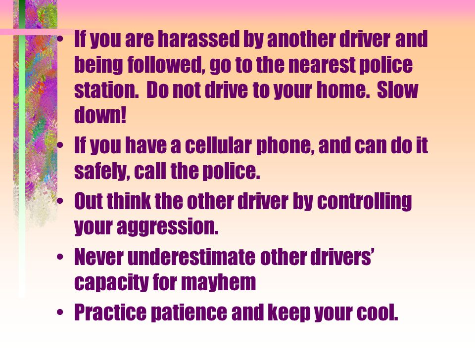 If you are harassed by another driver and being followed, go to the nearest police station.