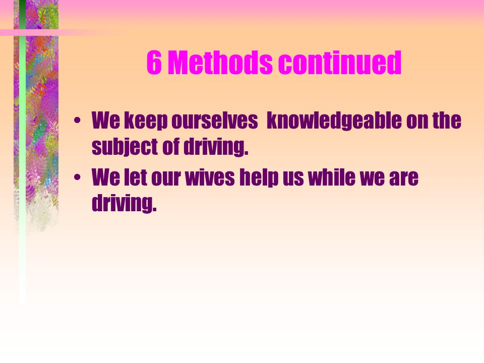 6 Methods continued We keep ourselves knowledgeable on the subject of driving.