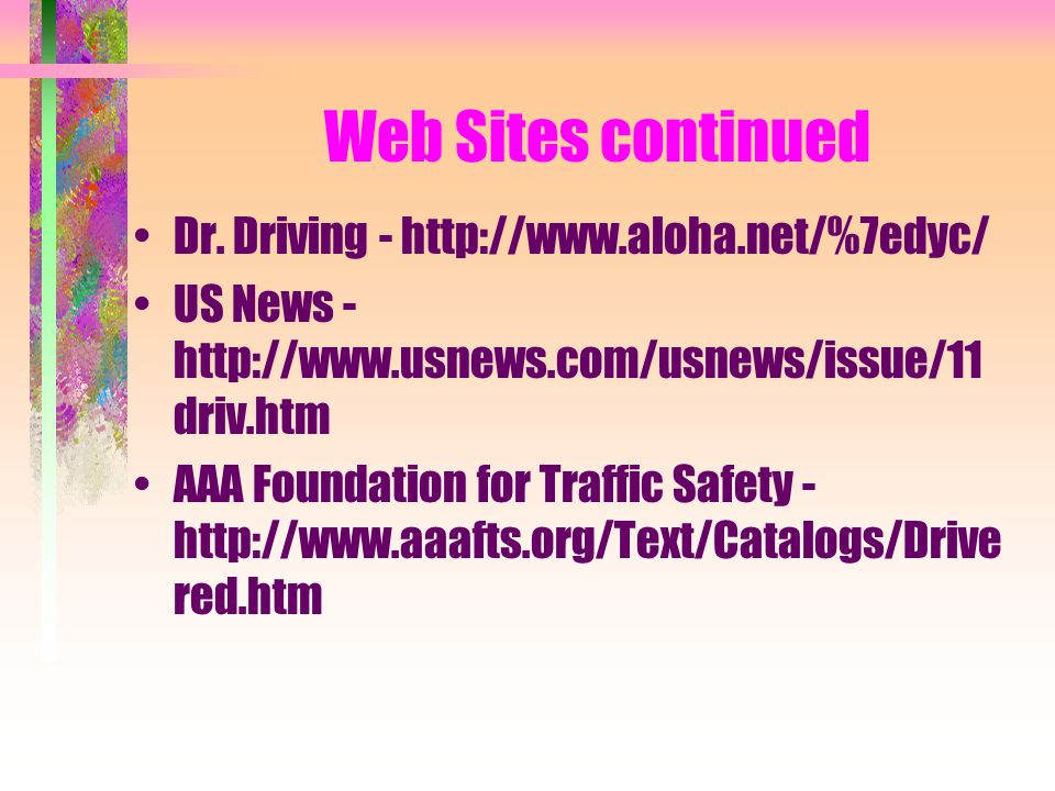 Web Sites continued Dr. Driving - http://www.aloha.net/%7edyc/ US News - http://www.usnews.com/usnews/issue/11 driv.htm AAA Foundation for Traffic Saf