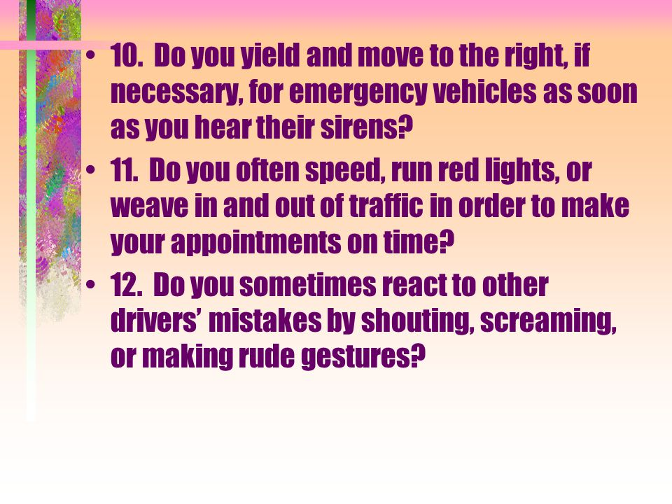 10. Do you yield and move to the right, if necessary, for emergency vehicles as soon as you hear their sirens? 11. Do you often speed, run red lights,
