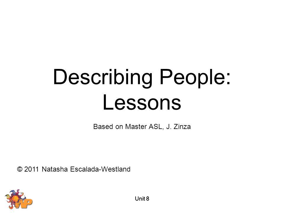 Unit 8 Based on Master ASL, J. Zinza © 2011 Natasha Escalada-Westland Describing People: Lessons