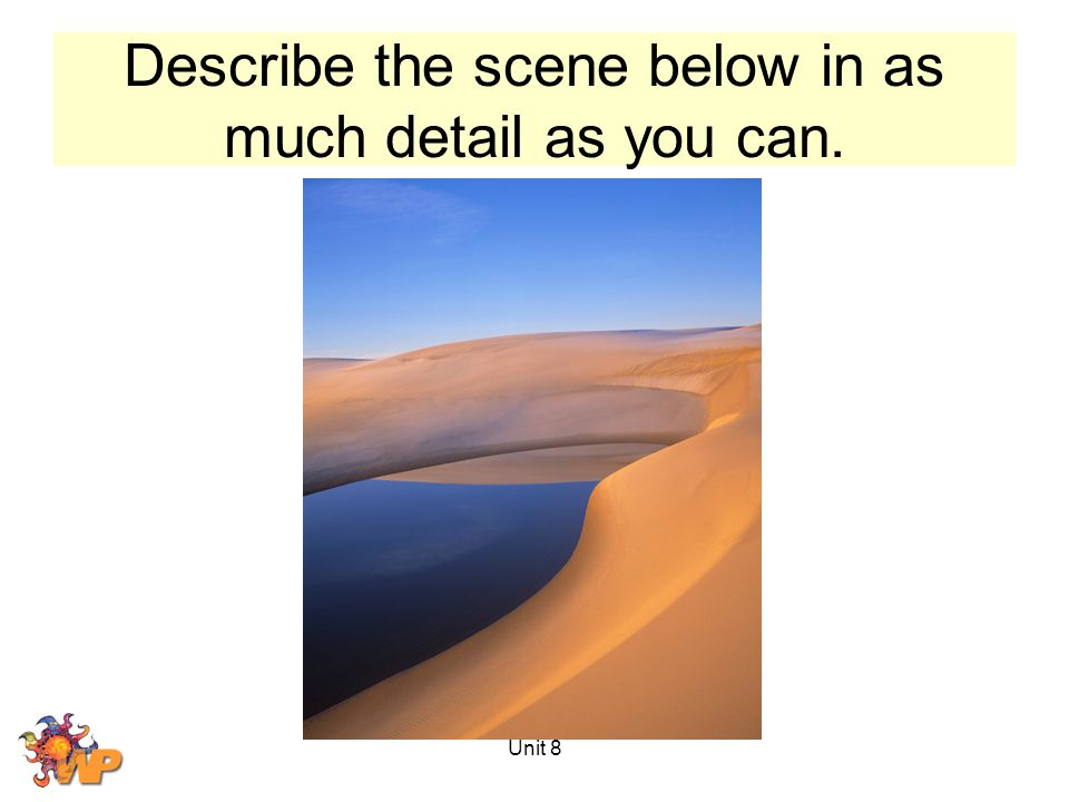 Unit 8 Describe the scene below in as much detail as you can.