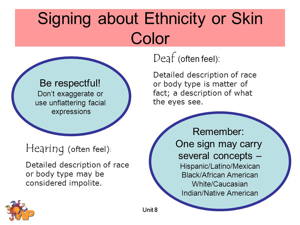 Unit 8 Signing about Ethnicity or Skin Color Be respectful! Don't exaggerate or use unflattering facial expressions Remember: One sign may carry sever